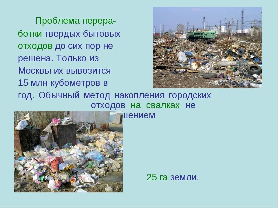 Проблема перера- ботки твердых бытовых отходов до сих пор не решена. Тол...