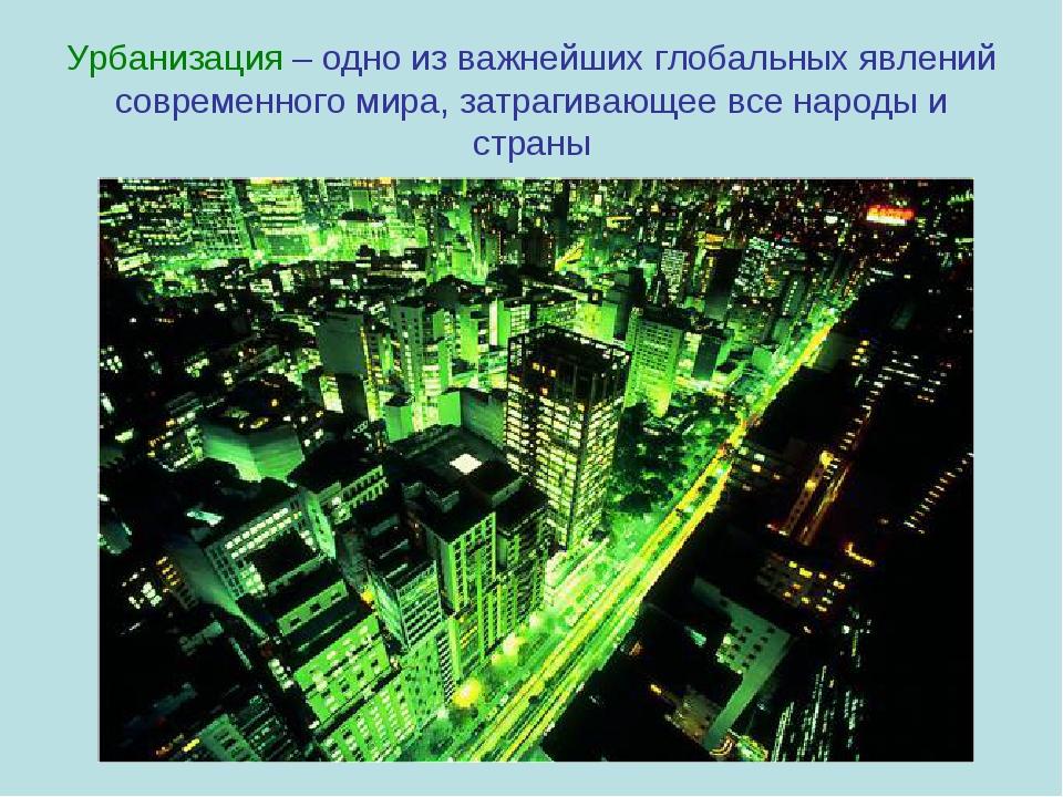 Урбанизация – одно из важнейших глобальных явлений современного мира, затраги...