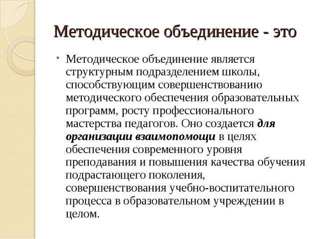 Методическое объединение - это Методическое объединение является структурным...