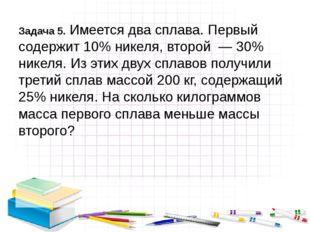 Задача 5. Имеется два сплава. Первый содержит 10% никеля, второй — 30% нике