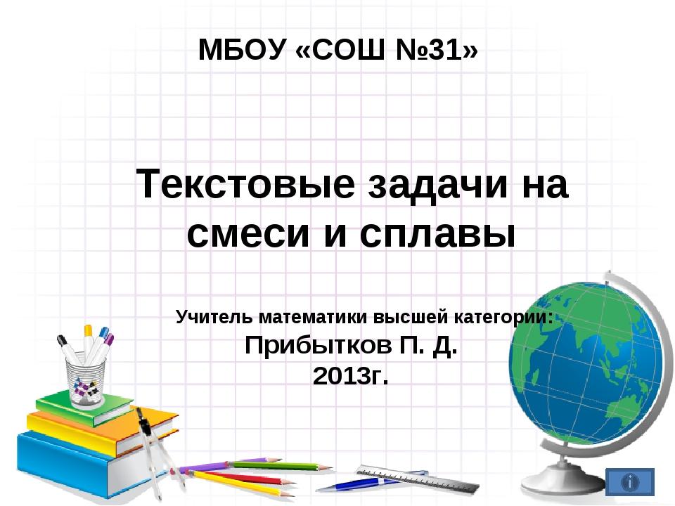 МБОУ «СОШ №31» Текстовые задачи на смеси и сплавы Учитель математики высшей к...