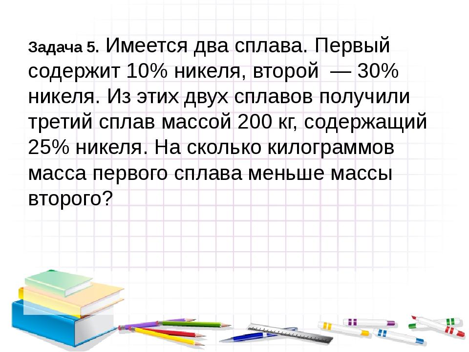 Задача 5. Имеется два сплава. Первый содержит 10% никеля, второй — 30% нике...