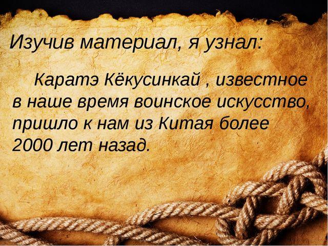 Изучив материал, я узнал: Каратэ Кёкусинкай , известное в наше время воинское...