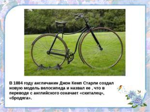 В 1884 году англичанин Джон Кемп Старли создал новую модель велосипеда и назв