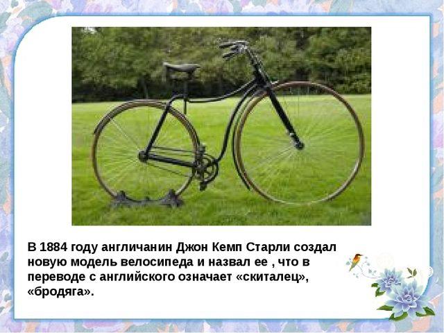 В 1884 году англичанин Джон Кемп Старли создал новую модель велосипеда и назв...