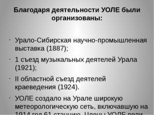 Благодаря деятельности УОЛЕ были организованы: Урало-Сибирская научно-промышл