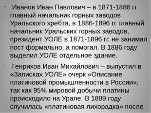 Иванов Иван Павлович – в 1871-1886 гг главный начальник горных заводов Ураль