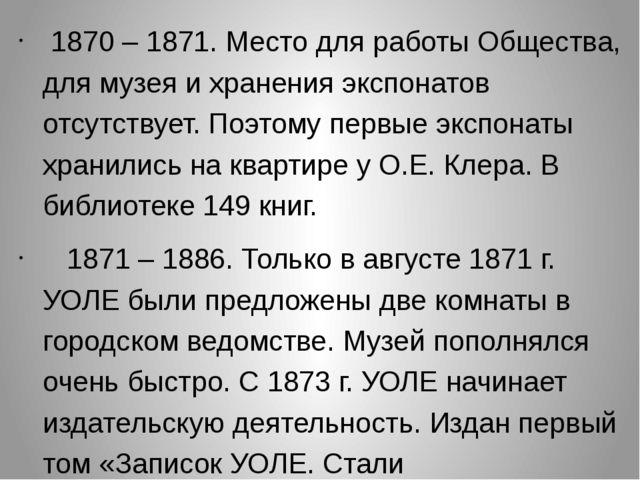 1870 – 1871. Место для работы Общества, для музея и хранения экспонатов отсу...