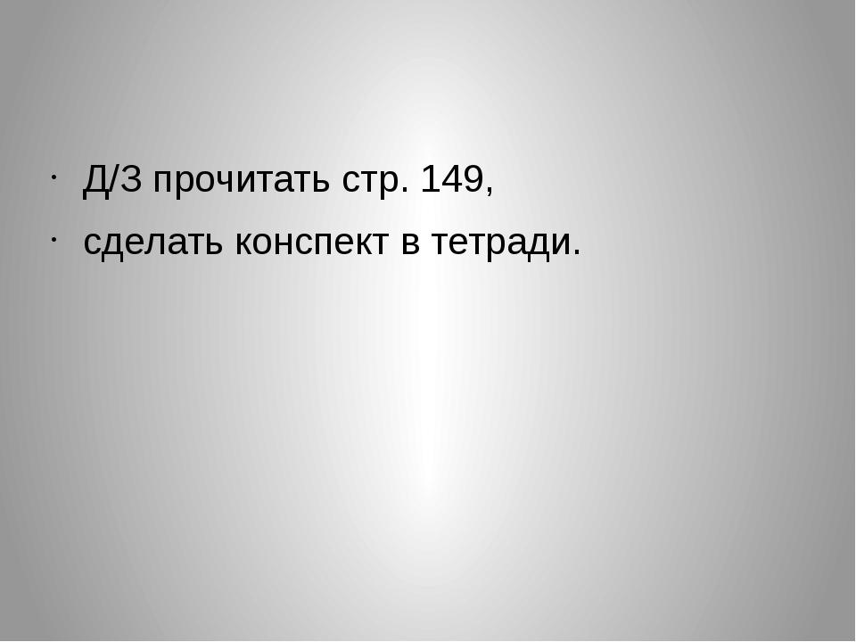 Д/З прочитать стр. 149, сделать конспект в тетради.