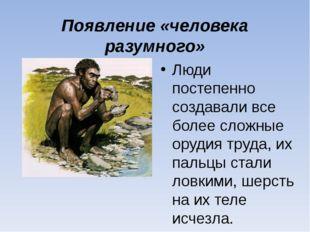 Появление «человека разумного» Люди постепенно создавали все более сложные ор