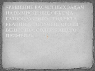 «РЕШЕНИЕ РАСЧЕТНЫХ ЗАДАЧ НА ВЫЧИСЛЕНИЕ ОБЪЕМА ГАЗООБРАЗНОГО ПРОДУКТА РЕАКЦИИ,
