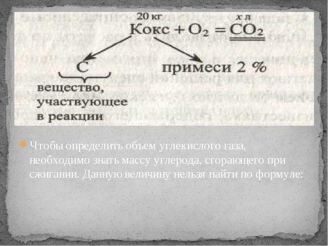 Чтобы определить объем углекислого газа, необходимо знать массу углерода, сго...