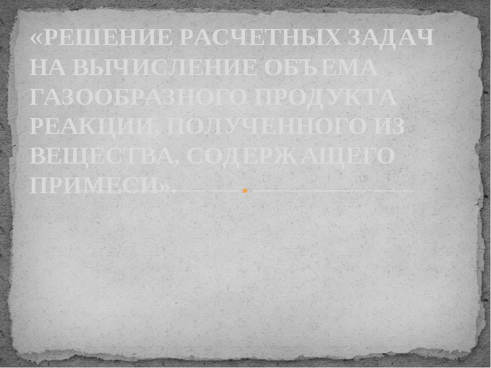 «РЕШЕНИЕ РАСЧЕТНЫХ ЗАДАЧ НА ВЫЧИСЛЕНИЕ ОБЪЕМА ГАЗООБРАЗНОГО ПРОДУКТА РЕАКЦИИ,...