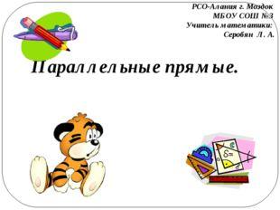 Параллельные прямые. РСО-Алания г. Моздок МБОУ СОШ №3 Учитель математики: Сер