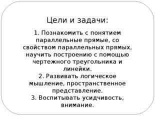 Цели и задачи: 1. Познакомить с понятием параллельные прямые, со свойством па