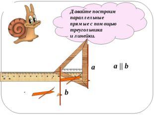 Давайте построим параллельные прямые с помощью треугольника и линейки. a b a