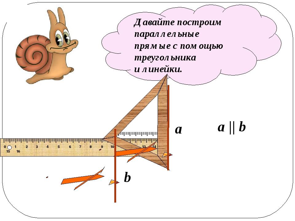 Давайте построим параллельные прямые с помощью треугольника и линейки. a b a...