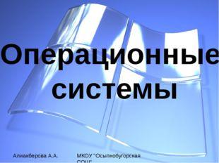 """Операционные системы Алиакберова А.А. МКОУ """"Осыпнобугорская СОШ"""""""