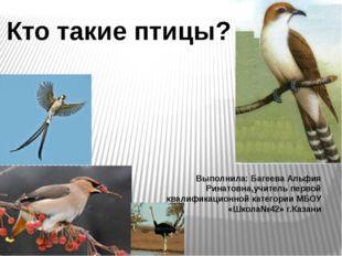 Кто такие птицы? Выполнила: Багеева Альфия Ринатовна,учитель первой квалифика