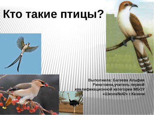 Кто такие птицы? Выполнила: Багеева Альфия Ринатовна,учитель первой квалифика...