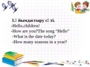 "I.Ұйымдастыру сәті. -Hello,children! -How are you?The song ""Hello"" -What is"
