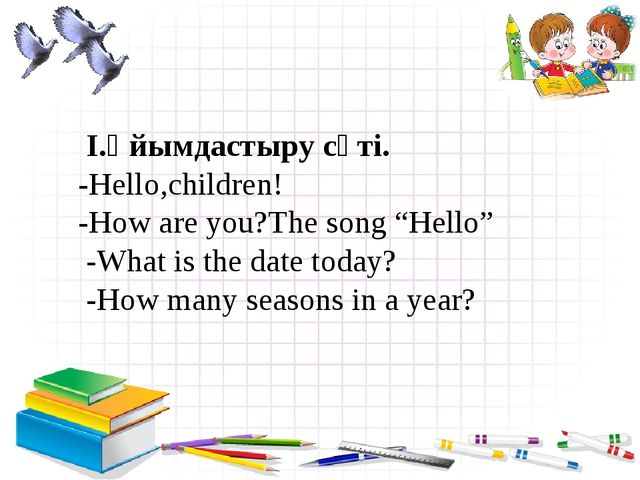 "I.Ұйымдастыру сәті. -Hello,children! -How are you?The song ""Hello"" -What is..."