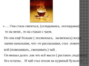 « … Она стала смеяться, ( оглядываясь, то на меня , то на стакан с чаем. Но о