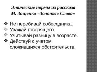 Этические нормы из рассказа М. Зощенко «Золотые Слова» Не перебивай собеседн