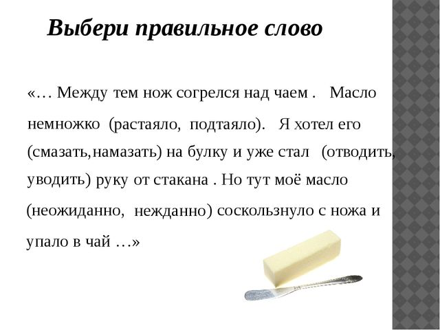 Выбери правильное слово «… Между тем нож согрелся над чаем . Масло растаяло,...