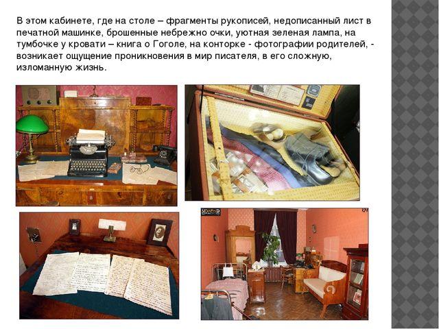 В этом кабинете, где на столе – фрагменты рукописей, недописанный лист в печа...