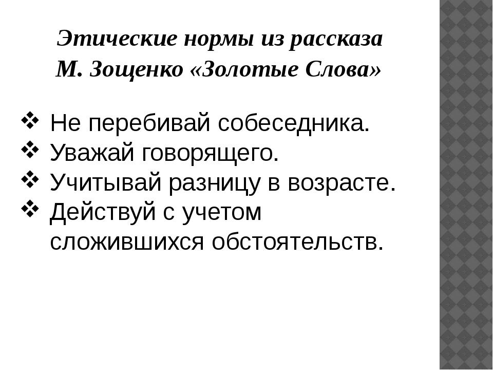 Этические нормы из рассказа М. Зощенко «Золотые Слова» Не перебивай собеседн...