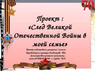 Проект : «След Великой Отечественной Войны в моей семье» Проект подготовили у