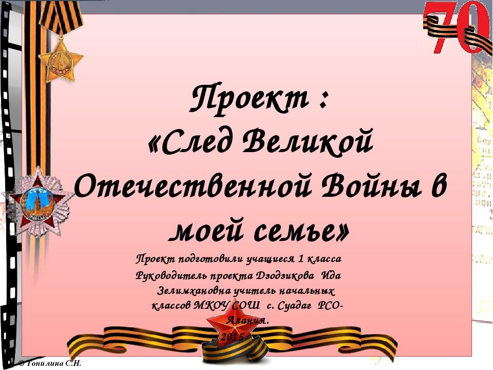 Проект : «След Великой Отечественной Войны в моей семье» Проект подготовили у...