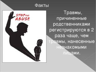 Травмы, причиненные родственниками регистрируются в 2 раза чаще, чем травмы,
