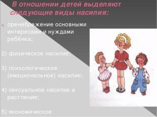 В отношении детей выделяют следующие виды насилия: пренебрежение основными и
