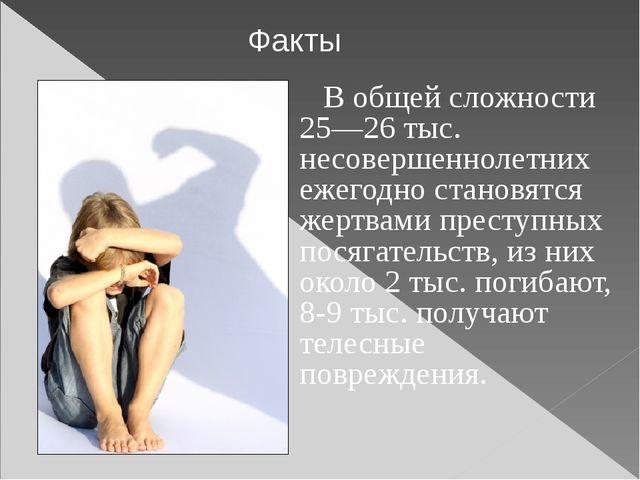 В общей сложности 25—26 тыс. несовершеннолетних ежегодно становятся жертвами...