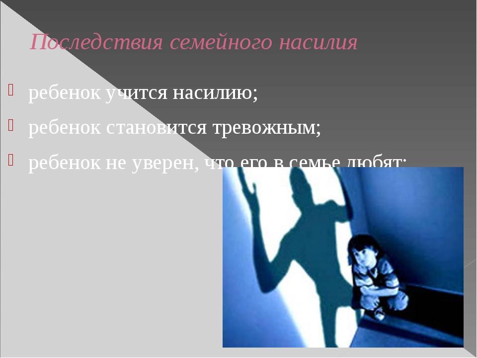 Последствия семейного насилия ребенок учится насилию; ребенок становится трев...