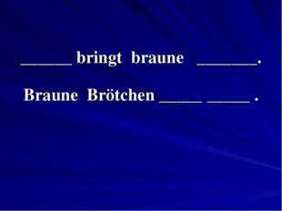 ______ bringt braune _______. Braune Brötchen _____ _____ .