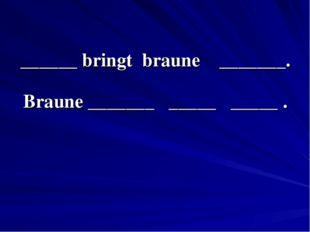 ______ bringt braune _______. Braune _______ _____ _____ .