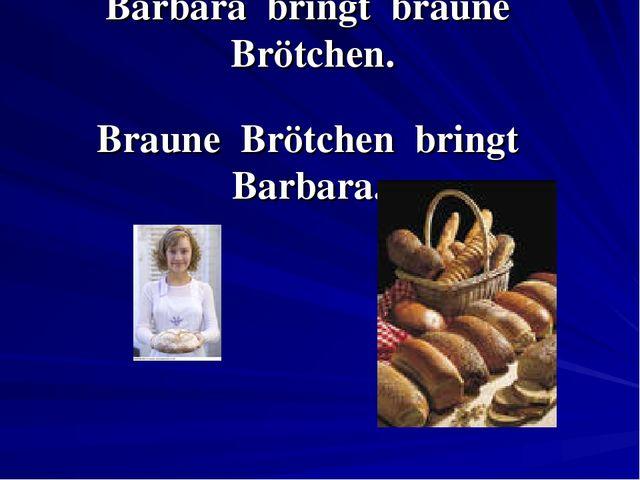 Barbara bringt braune Brötchen. Braune Brötchen bringt Barbara.