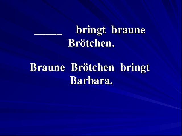 _____ bringt braune Brötchen. Braune Brötchen bringt Barbara.