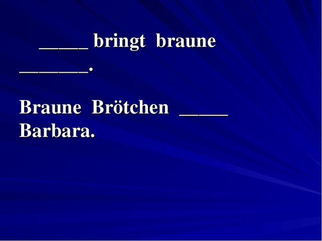 _____ bringt braune _______. Braune Brötchen _____ Barbara.