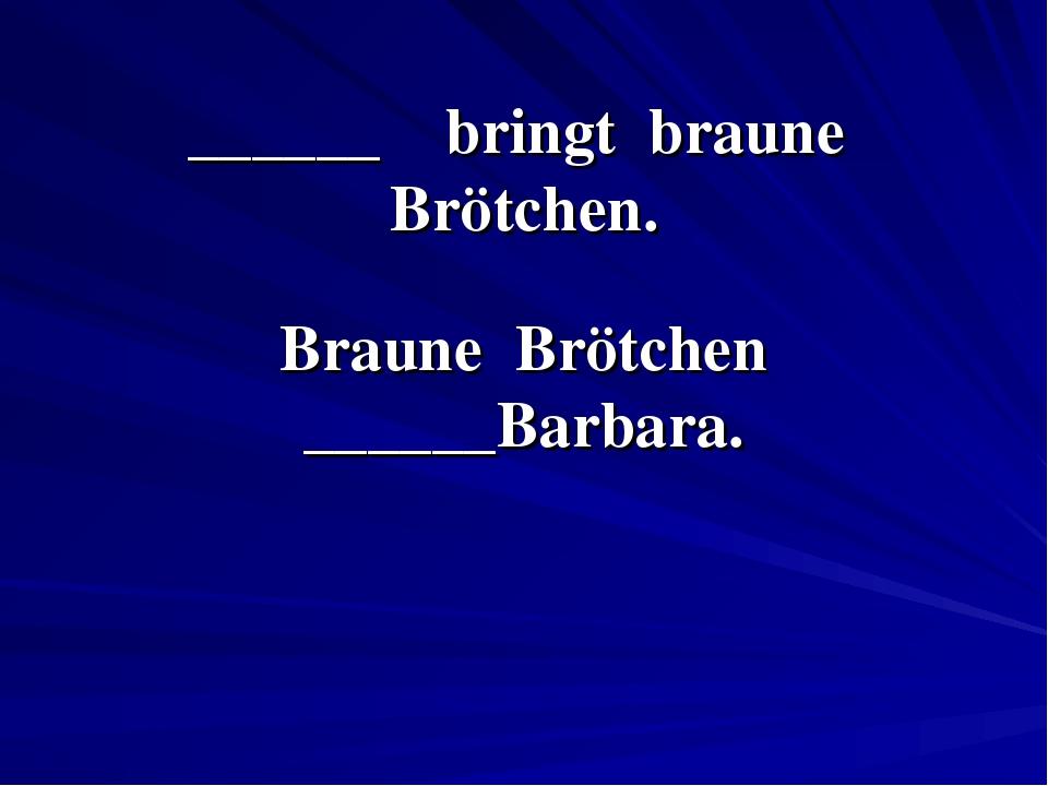 ______ bringt braune Brötchen. Braune Brötchen ______Barbara.