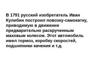 В 1791 русский изобретатель Иван Кулибин построил повозку-самокатку, приводим