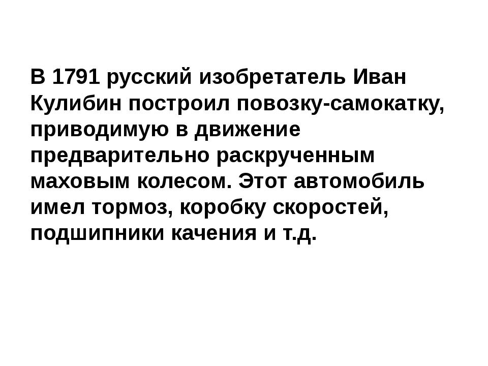 В 1791 русский изобретатель Иван Кулибин построил повозку-самокатку, приводим...
