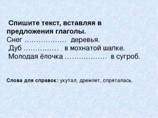 Спишите текст, вставляя в предложения глаголы. Снег ……………… деревья. Дуб …………