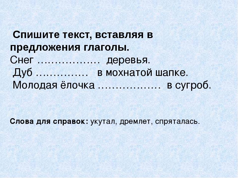 Спишите текст, вставляя в предложения глаголы. Снег ……………… деревья. Дуб …………...