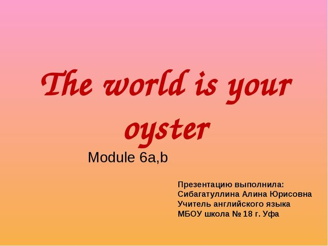 The world is your oyster Module 6a,b Презентацию выполнила: Сибагатуллина Али...