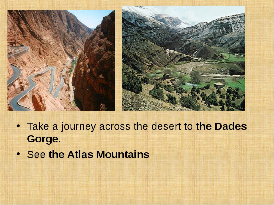 Take a journey across the desert to the Dades Gorge. See the Atlas Mountains