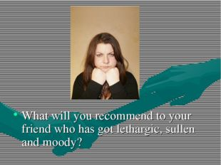 What will you recommend to your friend who has got lethargic, sullen and moo